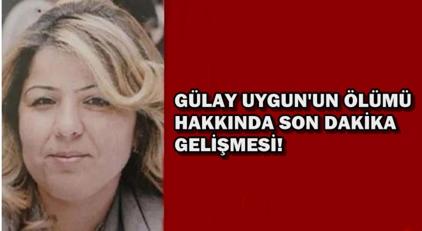 Gülay Uygun'un ölümü hakkında son dakika gelişmesi
